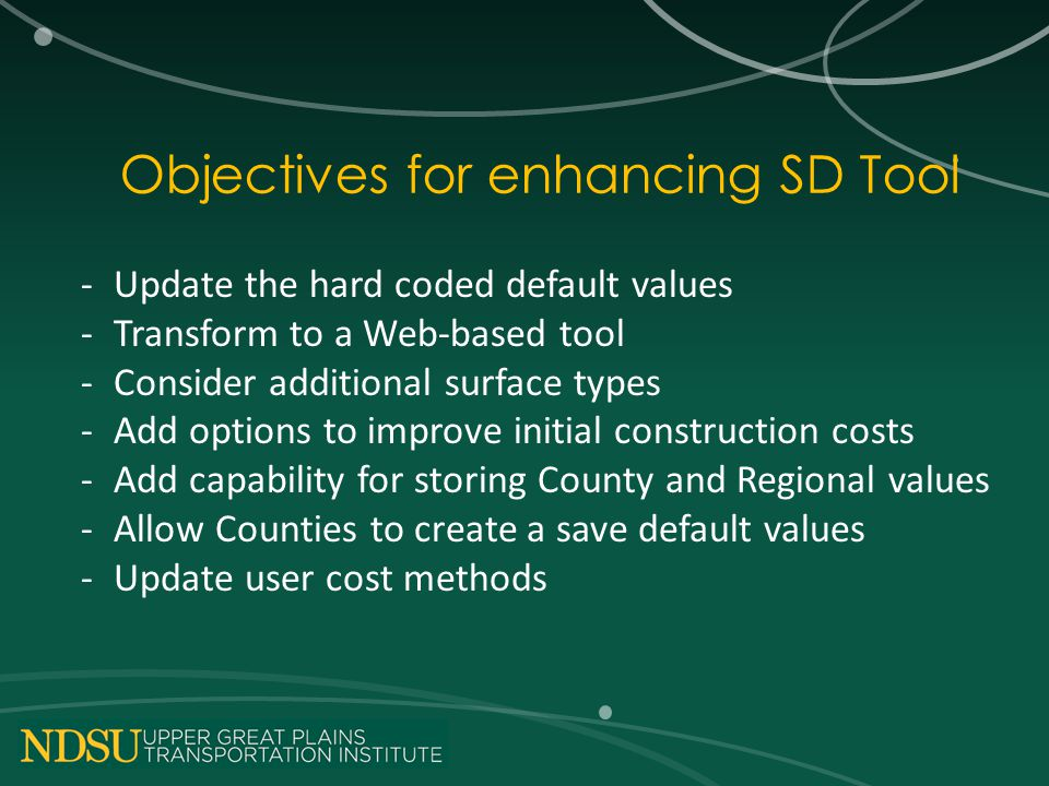 Objectives for enhancing SD Tool -Update the hard coded default values -Transform to a Web-based tool -Consider additional surface types -Add options to improve initial construction costs -Add capability for storing County and Regional values -Allow Counties to create a save default values -Update user cost methods