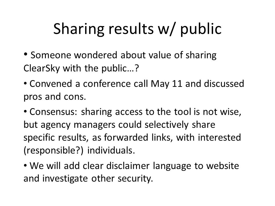 Sharing results w/ public Someone wondered about value of sharing ClearSky with the public…? Convened a conference call May 11 and discussed pros and