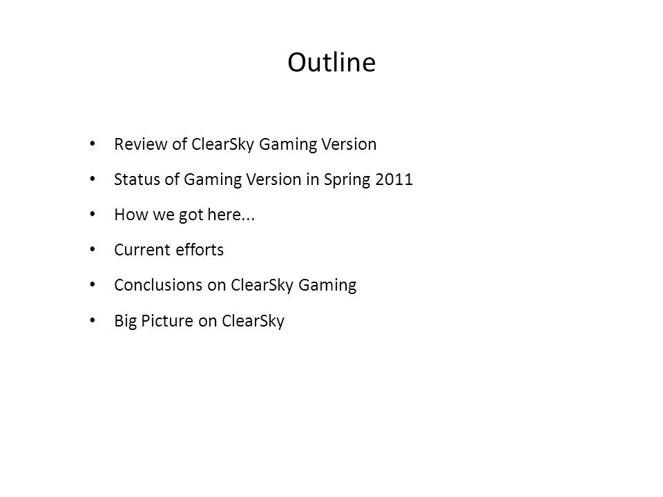 Outline Review of ClearSky Gaming Version Status of Gaming Version in Spring 2011 How we got here... Current efforts Conclusions on ClearSky Gaming Bi
