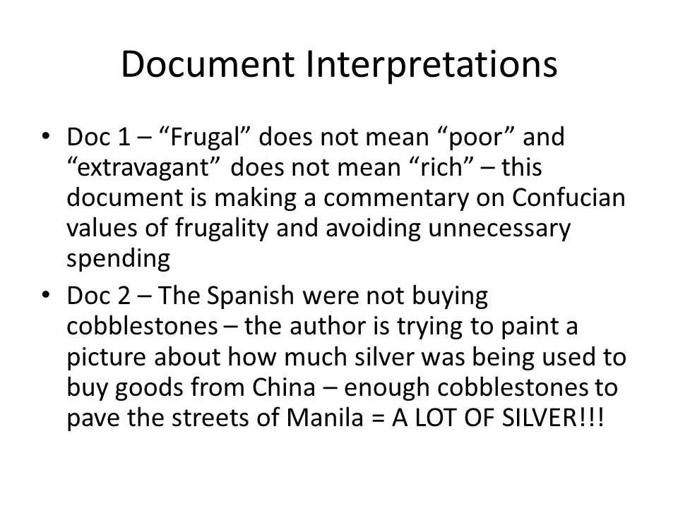 Document Interpretations Doc 1 – Frugal does not mean poor and extravagant does not mean rich – this document is making a commentary on Confucian values of frugality and avoiding unnecessary spending Doc 2 – The Spanish were not buying cobblestones – the author is trying to paint a picture about how much silver was being used to buy goods from China – enough cobblestones to pave the streets of Manila = A LOT OF SILVER!!!
