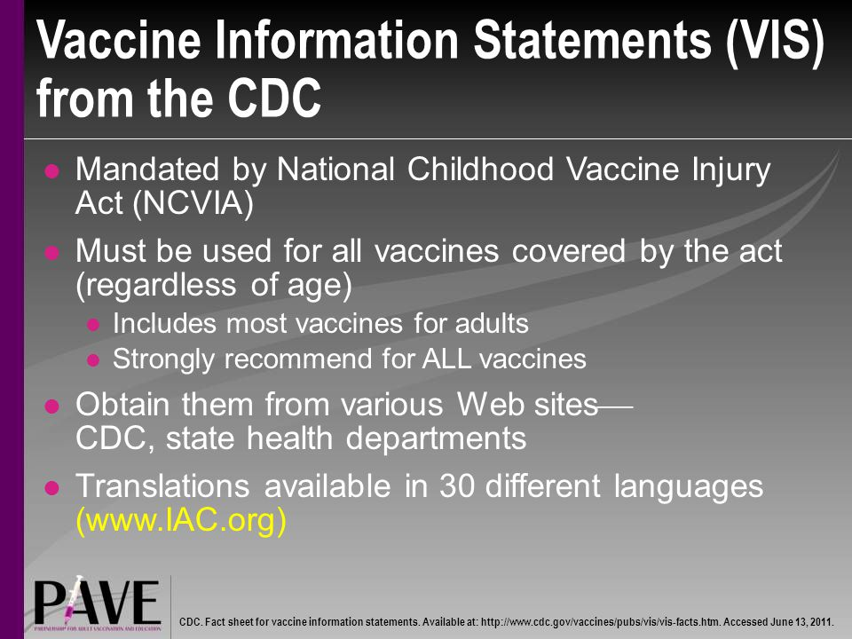 Vaccine Information Statements (VIS) from the CDC Mandated by National Childhood Vaccine Injury Act (NCVIA) Must be used for all vaccines covered by the act (regardless of age) Includes most vaccines for adults Strongly recommend for ALL vaccines Obtain them from various Web sites  CDC, state health departments Translations available in 30 different languages (www.IAC.org) CDC.