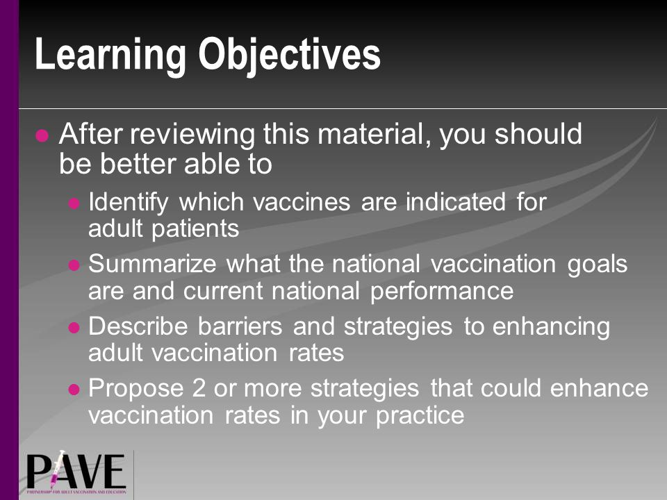 Learning Objectives After reviewing this material, you should be better able to Identify which vaccines are indicated for adult patients Summarize what the national vaccination goals are and current national performance Describe barriers and strategies to enhancing adult vaccination rates Propose 2 or more strategies that could enhance vaccination rates in your practice