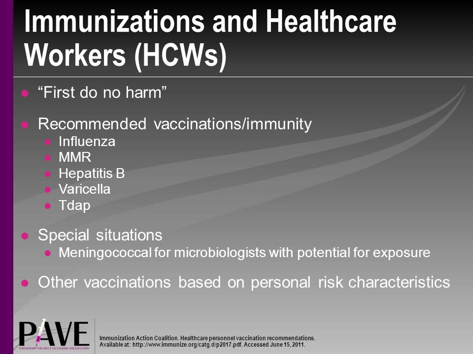 Immunizations and Healthcare Workers (HCWs) First do no harm Recommended vaccinations/immunity Influenza MMR Hepatitis B Varicella Tdap Special situations Meningococcal for microbiologists with potential for exposure Other vaccinations based on personal risk characteristics Immunization Action Coalition.
