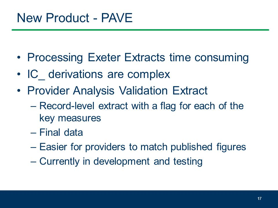 New Product - PAVE Processing Exeter Extracts time consuming IC_ derivations are complex Provider Analysis Validation Extract –Record-level extract with a flag for each of the key measures –Final data –Easier for providers to match published figures –Currently in development and testing 17