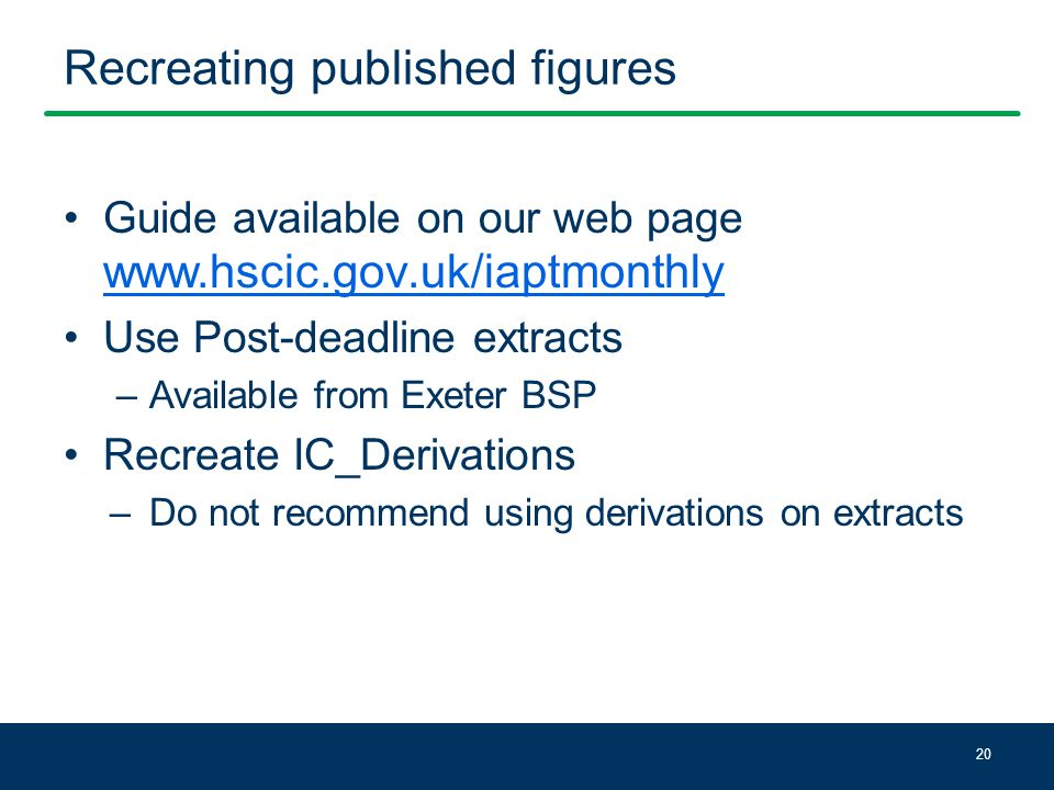 Recreating published figures Guide available on our web page www.hscic.gov.uk/iaptmonthly www.hscic.gov.uk/iaptmonthly Use Post-deadline extracts –Available from Exeter BSP Recreate IC_Derivations –Do not recommend using derivations on extracts 20