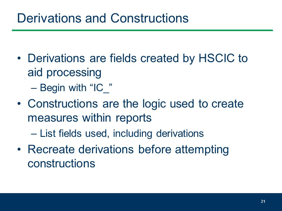 Derivations and Constructions Derivations are fields created by HSCIC to aid processing –Begin with IC_ Constructions are the logic used to create measures within reports –List fields used, including derivations Recreate derivations before attempting constructions 21