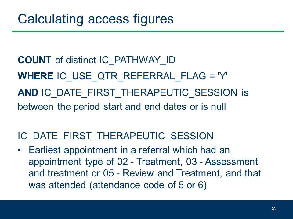 Calculating access figures COUNT of distinct IC_PATHWAY_ID WHERE IC_USE_QTR_REFERRAL_FLAG = Y AND IC_DATE_FIRST_THERAPEUTIC_SESSION is between the period start and end dates or is null IC_DATE_FIRST_THERAPEUTIC_SESSION Earliest appointment in a referral which had an appointment type of 02 - Treatment, 03 - Assessment and treatment or 05 - Review and Treatment, and that was attended (attendance code of 5 or 6) 26