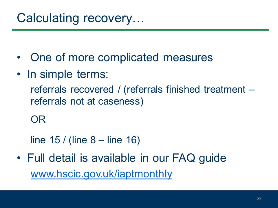 Calculating recovery… One of more complicated measures In simple terms: referrals recovered / (referrals finished treatment – referrals not at caseness) OR line 15 / (line 8 – line 16) Full detail is available in our FAQ guide www.hscic.gov.uk/iaptmonthly 28