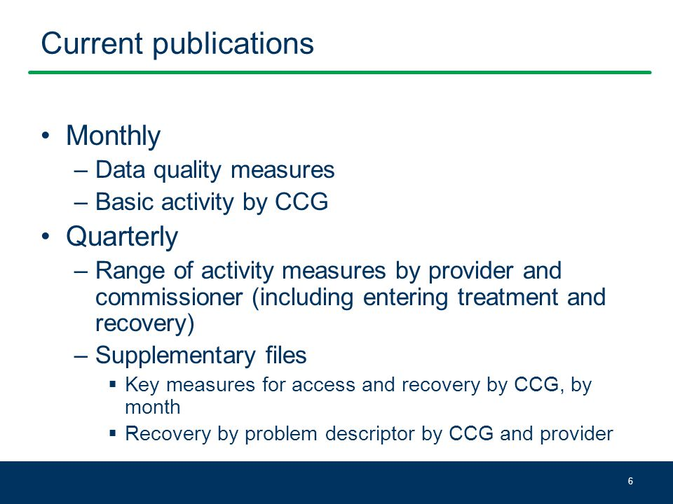 Current publications Monthly –Data quality measures –Basic activity by CCG Quarterly –Range of activity measures by provider and commissioner (including entering treatment and recovery) –Supplementary files  Key measures for access and recovery by CCG, by month  Recovery by problem descriptor by CCG and provider 6