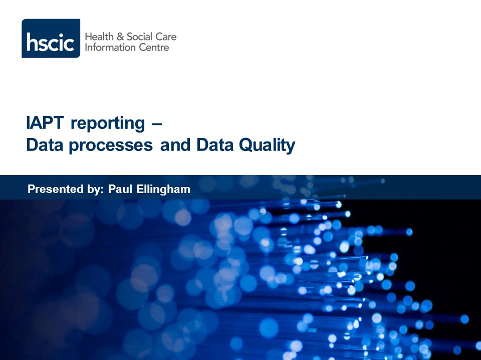 IAPT reporting – Data processes and Data Quality Presented by: Paul Ellingham
