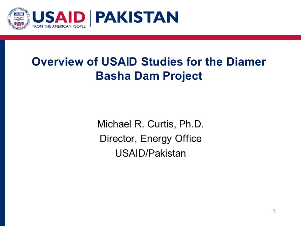 Overview of USAID Studies for the Diamer Basha Dam Project 1 Michael R. Curtis, Ph.D. Director, Energy Office USAID/Pakistan