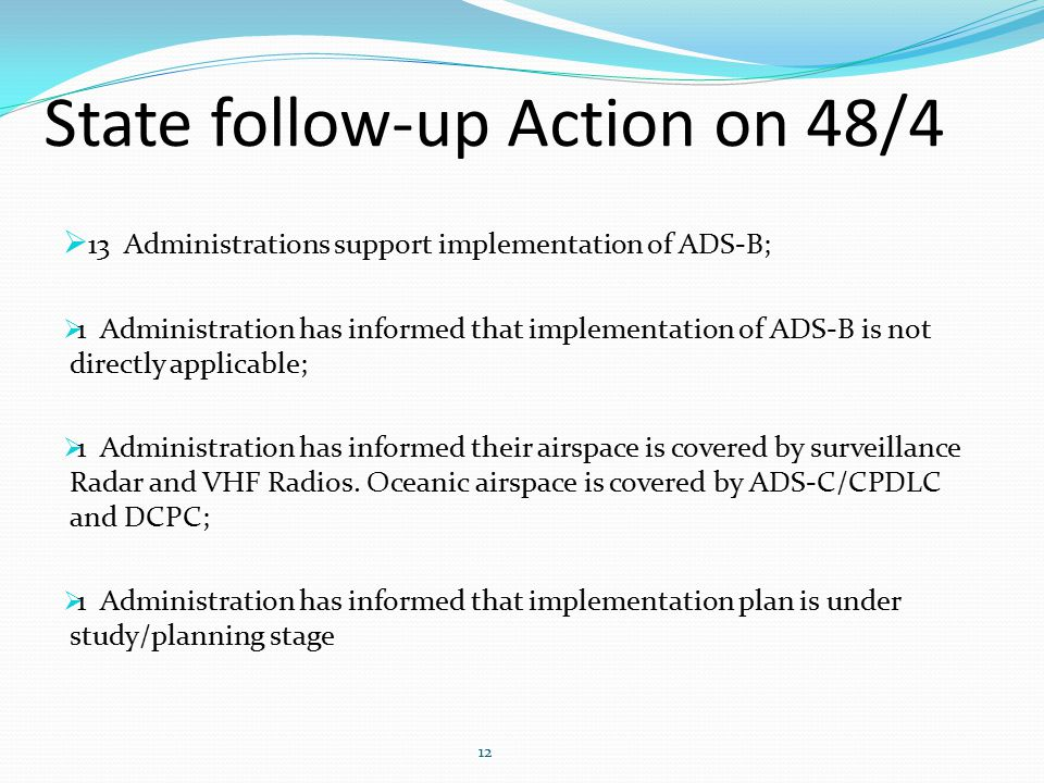  13 Administrations support implementation of ADS-B;  1 Administration has informed that implementation of ADS-B is not directly applicable;  1 Administration has informed their airspace is covered by surveillance Radar and VHF Radios.
