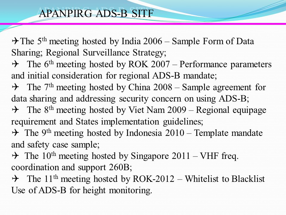 APANPIRG ADS-B SITF  The 5 th meeting hosted by India 2006 – Sample Form of Data Sharing; Regional Surveillance Strategy;  The 6 th meeting hosted by ROK 2007 – Performance parameters and initial consideration for regional ADS-B mandate;  The 7 th meeting hosted by China 2008 – Sample agreement for data sharing and addressing security concern on using ADS-B;  The 8 th meeting hosted by Viet Nam 2009 – Regional equipage requirement and States implementation guidelines;  The 9 th meeting hosted by Indonesia 2010 – Template mandate and safety case sample;  The 10 th meeting hosted by Singapore 2011 – VHF freq.
