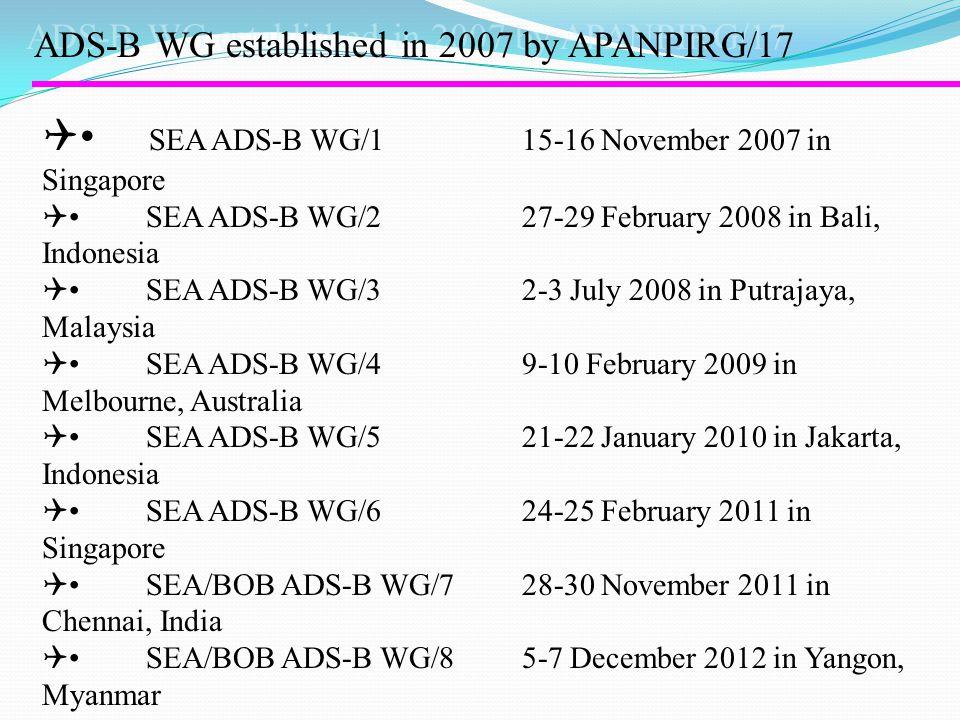 ADS-B WG established in 2007 by APANPIRG/17  SEA ADS-B WG/1 15-16 November 2007 in Singapore  SEA ADS-B WG/2 27-29 February 2008 in Bali, Indonesia  SEA ADS-B WG/3 2-3 July 2008 in Putrajaya, Malaysia  SEA ADS-B WG/4 9-10 February 2009 in Melbourne, Australia  SEA ADS-B WG/5 21-22 January 2010 in Jakarta, Indonesia  SEA ADS-B WG/6 24-25 February 2011 in Singapore  SEA/BOB ADS-B WG/7 28-30 November 2011 in Chennai, India  SEA/BOB ADS-B WG/8 5-7 December 2012 in Yangon, Myanmar