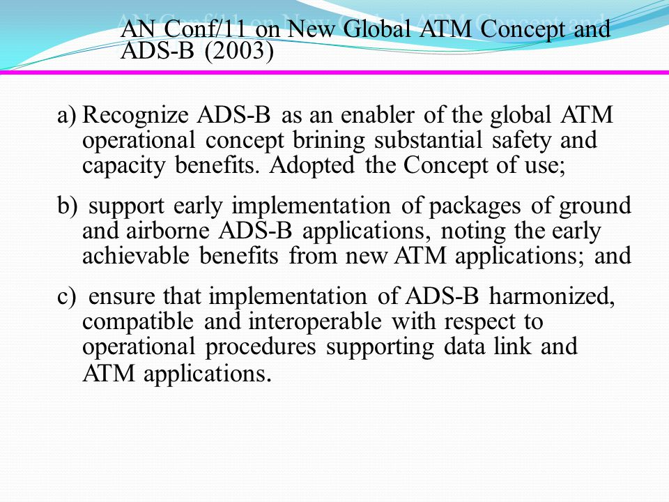 AN Conf/11 on New Global ATM Concept and ADS-B (2003) a)Recognize ADS-B as an enabler of the global ATM operational concept brining substantial safety and capacity benefits.