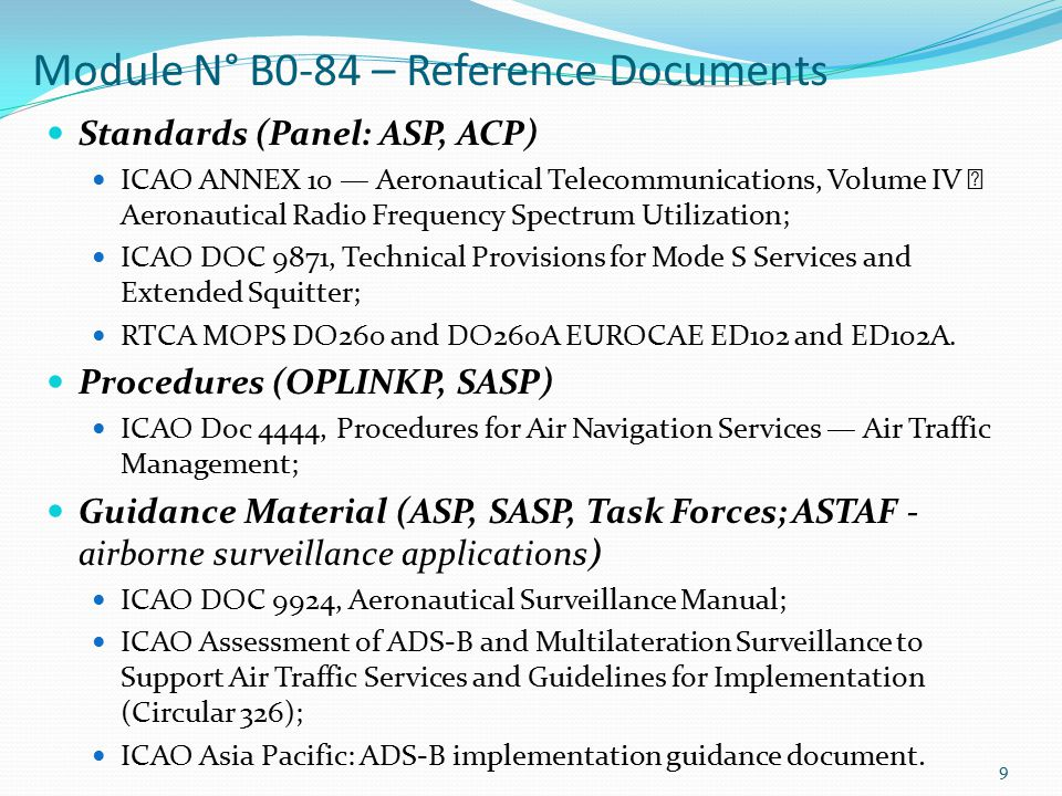 9 Standards (Panel: ASP, ACP) ICAO ANNEX 10 — Aeronautical Telecommunications, Volume IV  Aeronautical Radio Frequency Spectrum Utilization; ICAO DOC 9871, Technical Provisions for Mode S Services and Extended Squitter; RTCA MOPS DO260 and DO260A EUROCAE ED102 and ED102A.
