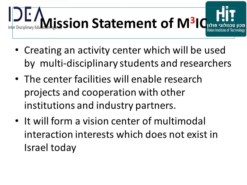 Mission Statement of M 3 IC Creating an activity center which will be used by multi-disciplinary students and researchers The center facilities will enable research projects and cooperation with other institutions and industry partners.