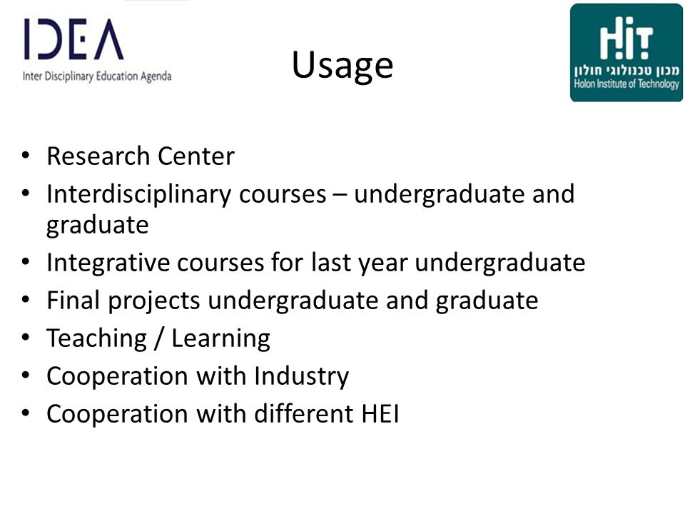 Usage Research Center Interdisciplinary courses – undergraduate and graduate Integrative courses for last year undergraduate Final projects undergraduate and graduate Teaching / Learning Cooperation with Industry Cooperation with different HEI