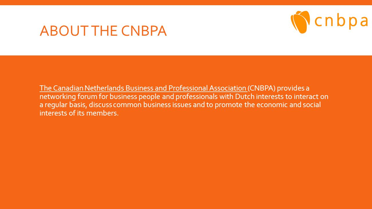 ABOUT THE CNBPA The Canadian Netherlands Business and Professional Association The Canadian Netherlands Business and Professional Association (CNBPA) provides a networking forum for business people and professionals with Dutch interests to interact on a regular basis, discuss common business issues and to promote the economic and social interests of its members.