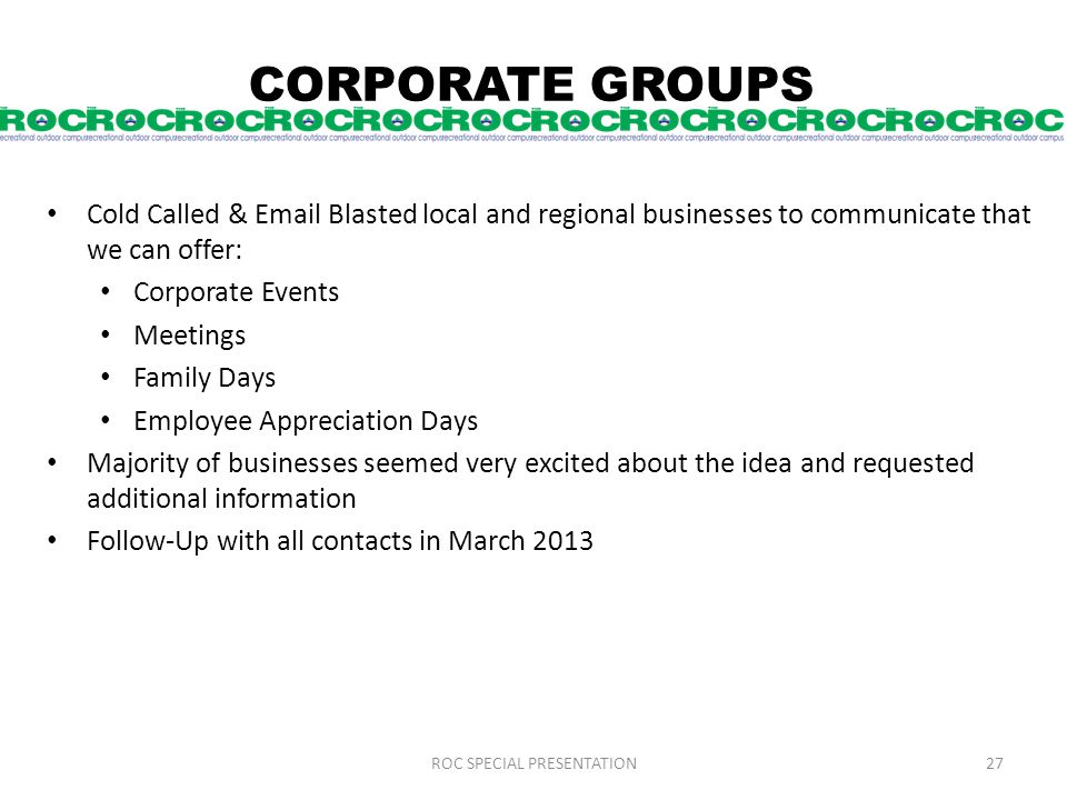 CORPORATE GROUPS Cold Called & Email Blasted local and regional businesses to communicate that we can offer: Corporate Events Meetings Family Days Employee Appreciation Days Majority of businesses seemed very excited about the idea and requested additional information Follow-Up with all contacts in March 2013 ROC SPECIAL PRESENTATION27