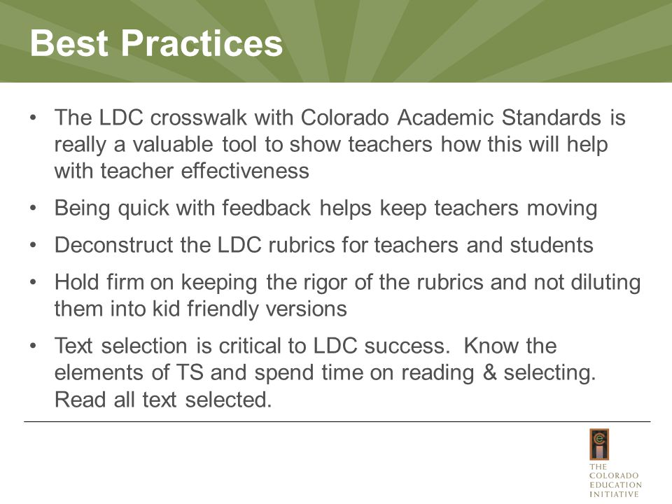 The LDC crosswalk with Colorado Academic Standards is really a valuable tool to show teachers how this will help with teacher effectiveness Being quick with feedback helps keep teachers moving Deconstruct the LDC rubrics for teachers and students Hold firm on keeping the rigor of the rubrics and not diluting them into kid friendly versions Text selection is critical to LDC success.