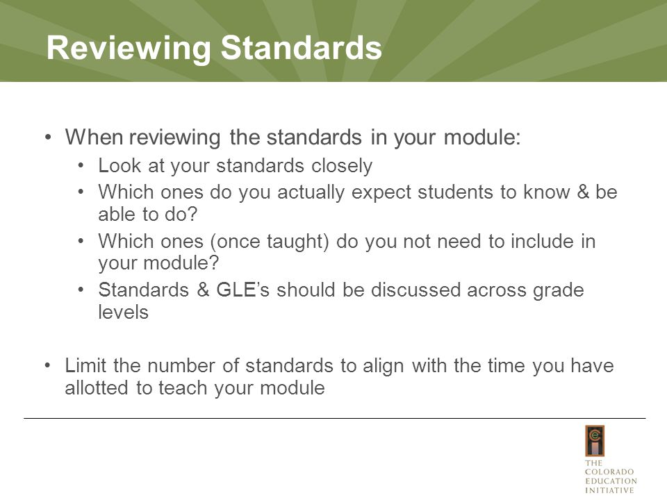 Reviewing Standards When reviewing the standards in your module: Look at your standards closely Which ones do you actually expect students to know & be able to do.