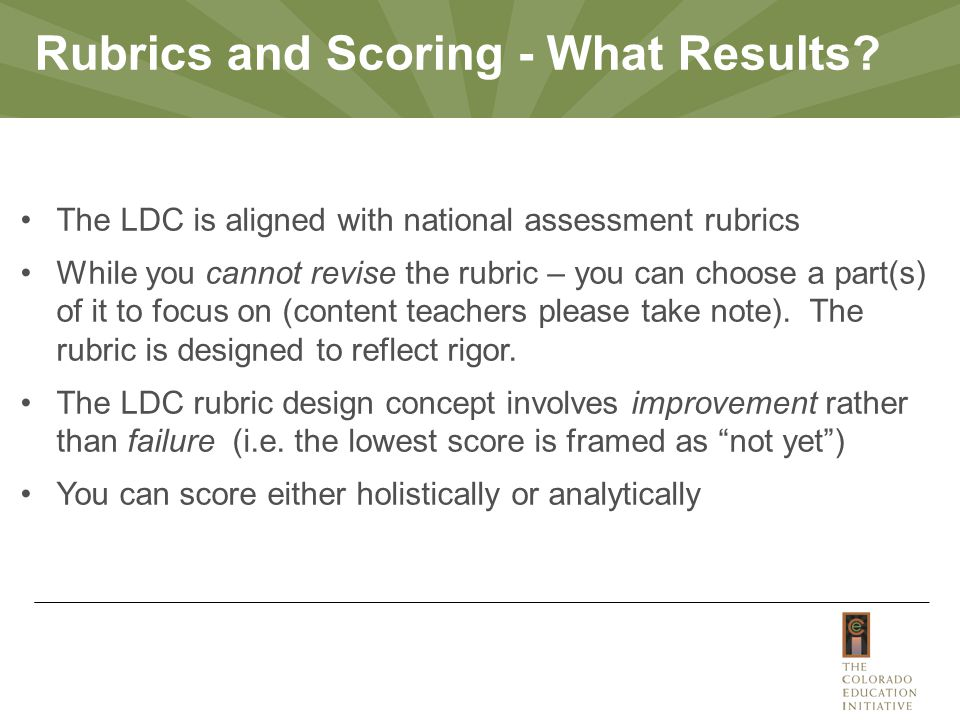 The LDC is aligned with national assessment rubrics While you cannot revise the rubric – you can choose a part(s) of it to focus on (content teachers