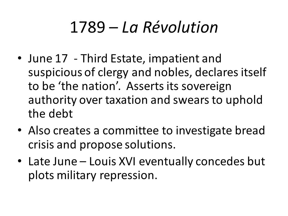 1789 – La Révolution June 17 - Third Estate, impatient and suspicious of clergy and nobles, declares itself to be 'the nation'. Asserts its sovereign