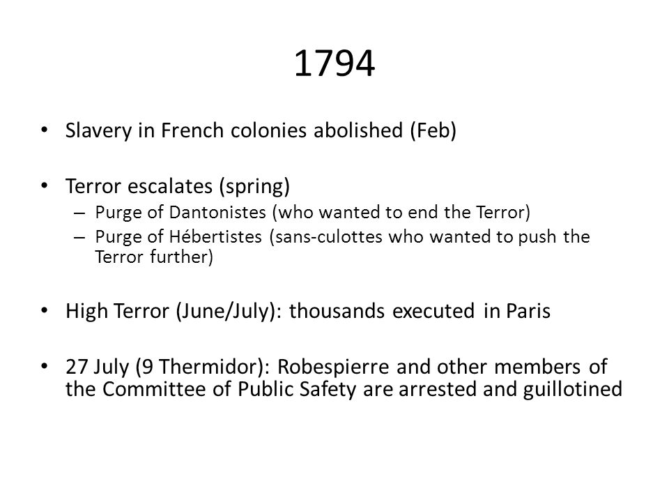 1794 Slavery in French colonies abolished (Feb) Terror escalates (spring) – Purge of Dantonistes (who wanted to end the Terror) – Purge of Hébertistes