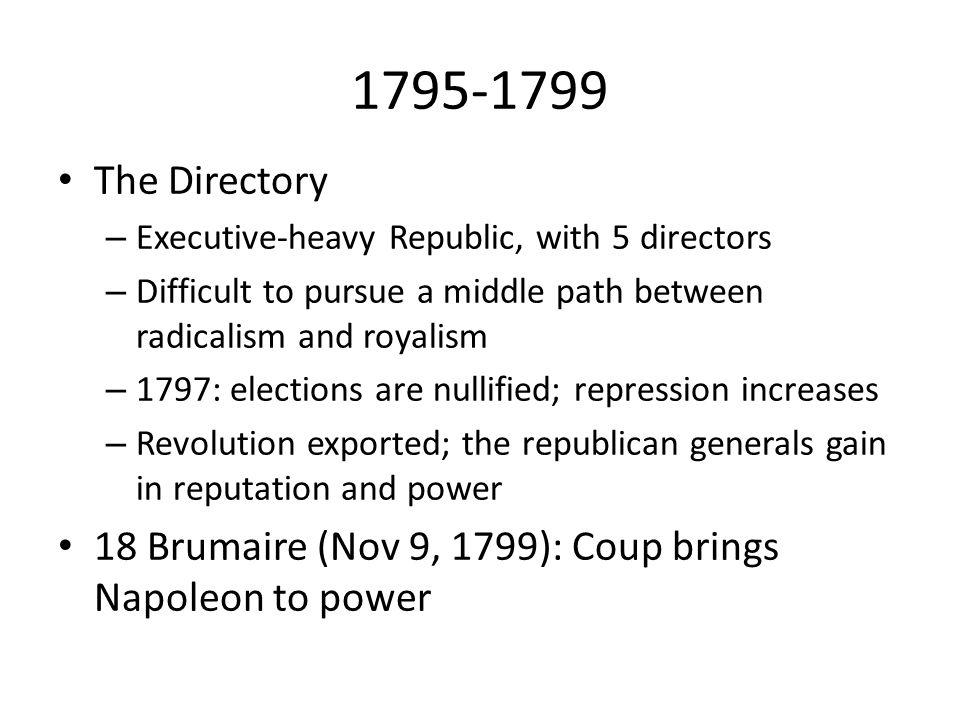 1795-1799 The Directory – Executive-heavy Republic, with 5 directors – Difficult to pursue a middle path between radicalism and royalism – 1797: elect