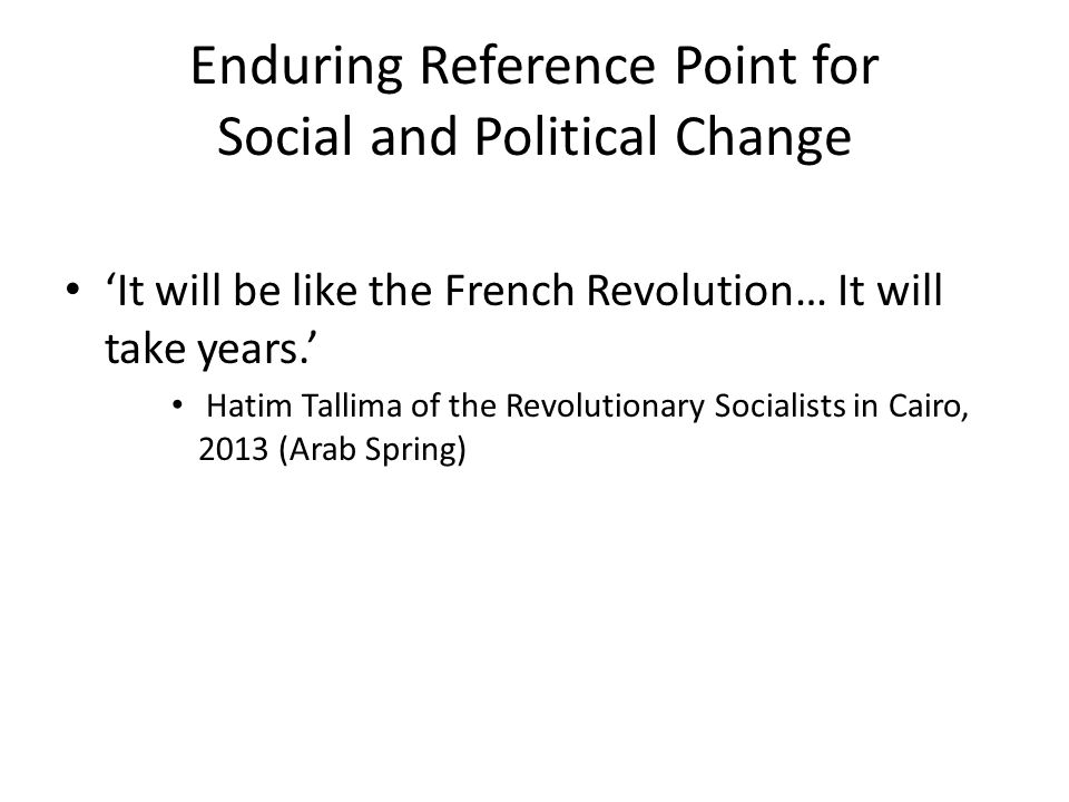 Enduring Reference Point for Social and Political Change 'It will be like the French Revolution… It will take years.' Hatim Tallima of the Revolutiona