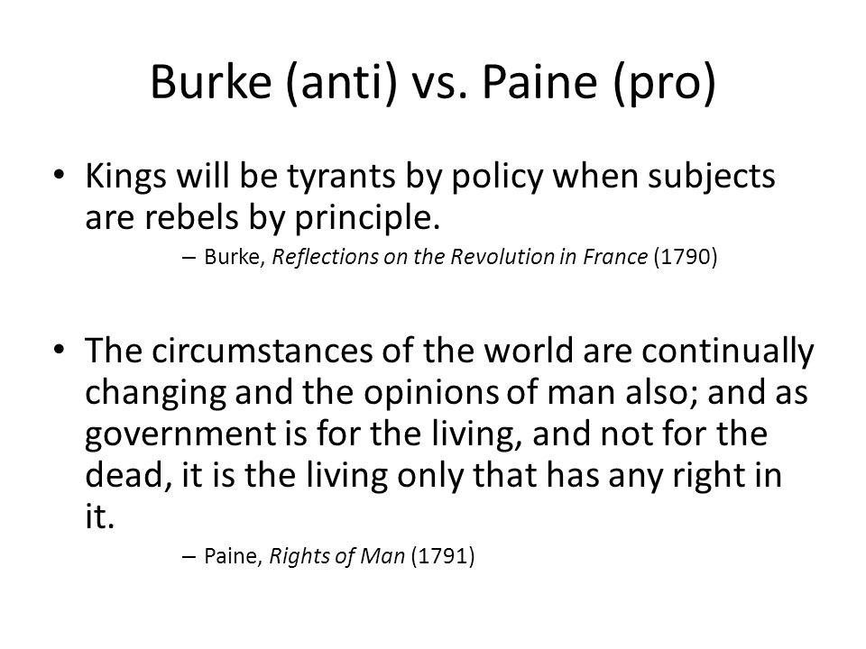 Burke (anti) vs. Paine (pro) Kings will be tyrants by policy when subjects are rebels by principle. – Burke, Reflections on the Revolution in France (