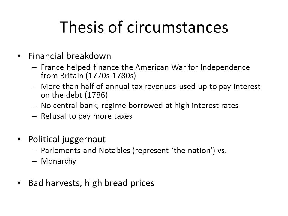 Thesis of circumstances Financial breakdown – France helped finance the American War for Independence from Britain (1770s-1780s) – More than half of a
