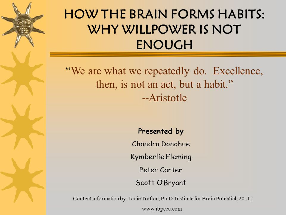 HOW THE BRAIN FORMS HABITS: WHY WILLPOWER IS NOT ENOUGH Presented by Chandra Donohue Kymberlie Fleming Peter Carter Scott O'Bryant Content information by: Jodie Trafton, Ph.D.