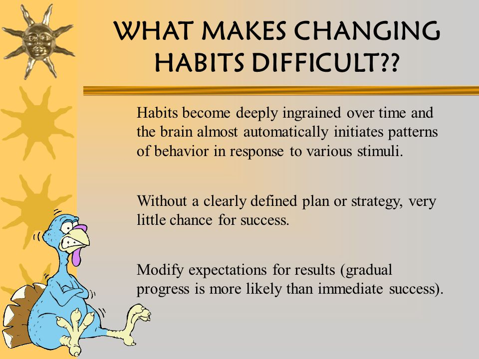 WHAT MAKES CHANGING HABITS DIFFICULT?.