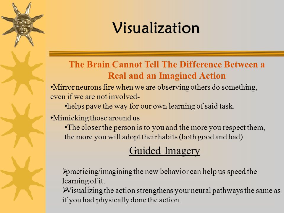 Visualization Mimicking those around us The closer the person is to you and the more you respect them, the more you will adopt their habits (both good and bad) Mirror neurons fire when we are observing others do something, even if we are not involved- helps pave the way for our own learning of said task.