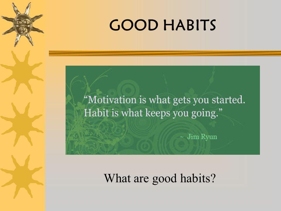 GOOD HABITS What are good habits?