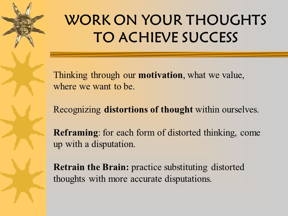 WORK ON YOUR THOUGHTS TO ACHIEVE SUCCESS Thinking through our motivation, what we value, where we want to be.