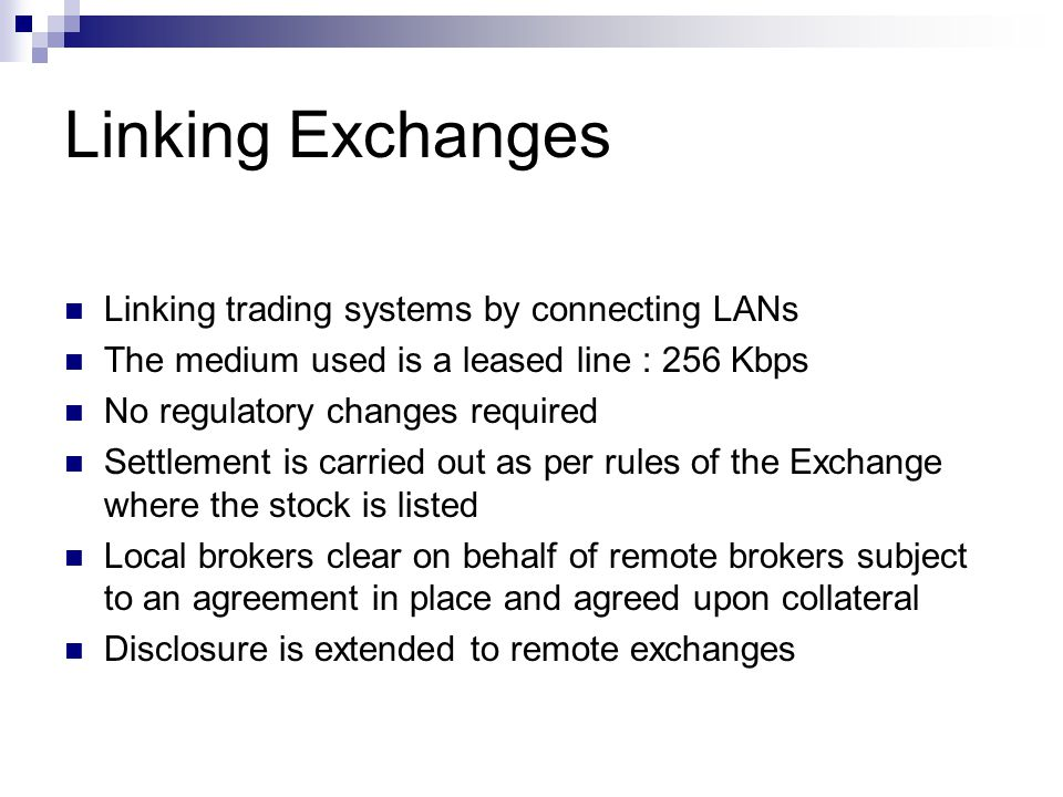 Linking Exchanges Linking trading systems by connecting LANs The medium used is a leased line : 256 Kbps No regulatory changes required Settlement is carried out as per rules of the Exchange where the stock is listed Local brokers clear on behalf of remote brokers subject to an agreement in place and agreed upon collateral Disclosure is extended to remote exchanges