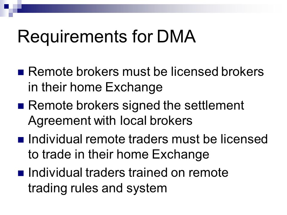 Requirements for DMA Remote brokers must be licensed brokers in their home Exchange Remote brokers signed the settlement Agreement with local brokers Individual remote traders must be licensed to trade in their home Exchange Individual traders trained on remote trading rules and system