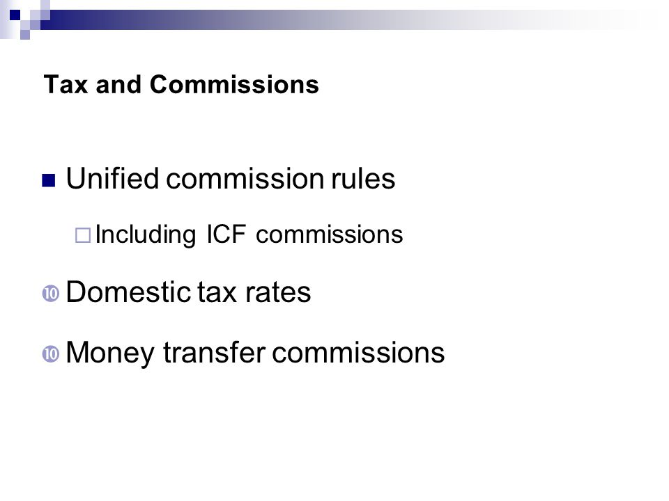 Tax and Commissions Unified commission rules  Including ICF commissions  Domestic tax rates  Money transfer commissions