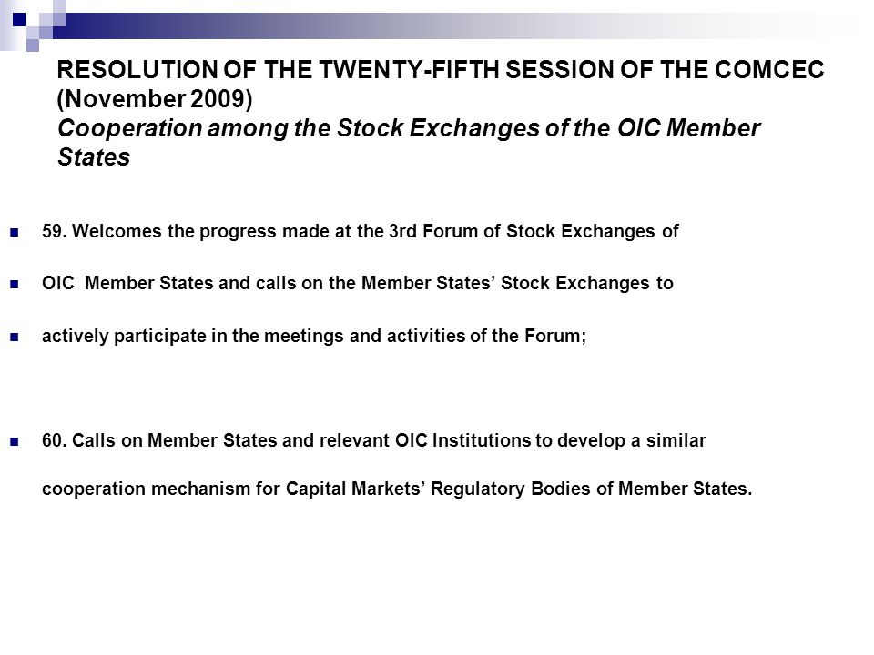 RESOLUTION OF THE TWENTY-FIFTH SESSION OF THE COMCEC (November 2009) Cooperation among the Stock Exchanges of the OIC Member States 59.
