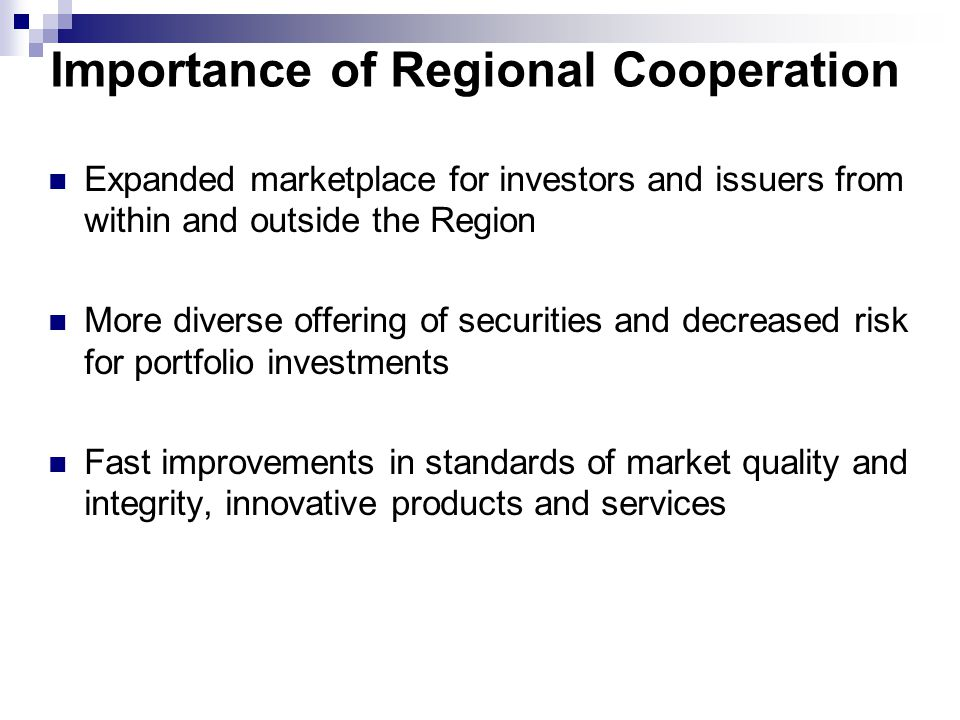 Importance of Regional Cooperation Expanded marketplace for investors and issuers from within and outside the Region More diverse offering of securities and decreased risk for portfolio investments Fast improvements in standards of market quality and integrity, innovative products and services