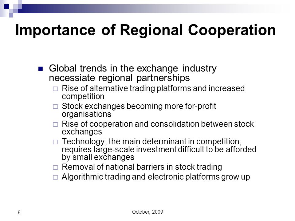 October, 2009 8 Global trends in the exchange industry necessiate regional partnerships  Rise of alternative trading platforms and increased competition  Stock exchanges becoming more for-profit organisations  Rise of cooperation and consolidation between stock exchanges  Technology, the main determinant in competition, requires large-scale investment difficult to be afforded by small exchanges  Removal of national barriers in stock trading  Algorithmic trading and electronic platforms grow up Importance of Regional Cooperation