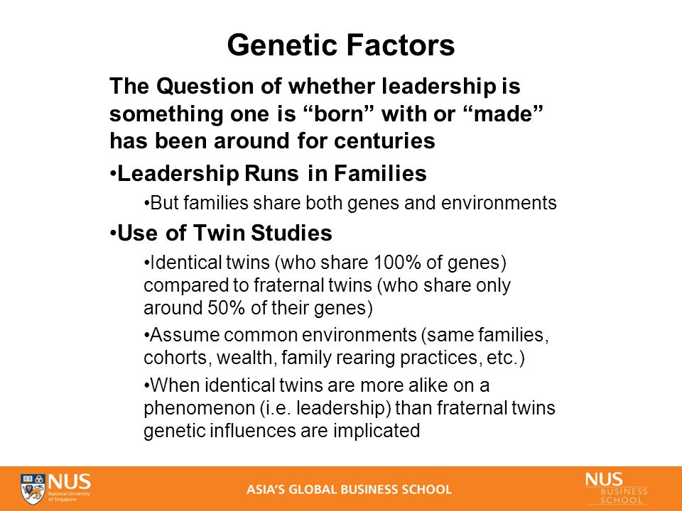 Genetic Factors The Question of whether leadership is something one is born with or made has been around for centuries Leadership Runs in Families But families share both genes and environments Use of Twin Studies Identical twins (who share 100% of genes) compared to fraternal twins (who share only around 50% of their genes) Assume common environments (same families, cohorts, wealth, family rearing practices, etc.) When identical twins are more alike on a phenomenon (i.e.