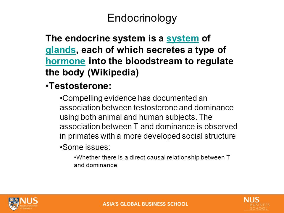 Endocrinology The endocrine system is a system of glands, each of which secretes a type of hormone into the bloodstream to regulate the body (Wikipedia)system glands hormone Testosterone: Compelling evidence has documented an association between testosterone and dominance using both animal and human subjects.