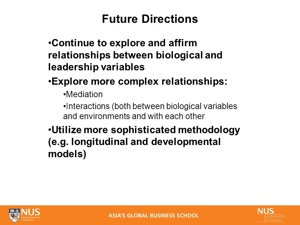 Future Directions Continue to explore and affirm relationships between biological and leadership variables Explore more complex relationships: Mediation Interactions (both between biological variables and environments and with each other Utilize more sophisticated methodology (e.g.