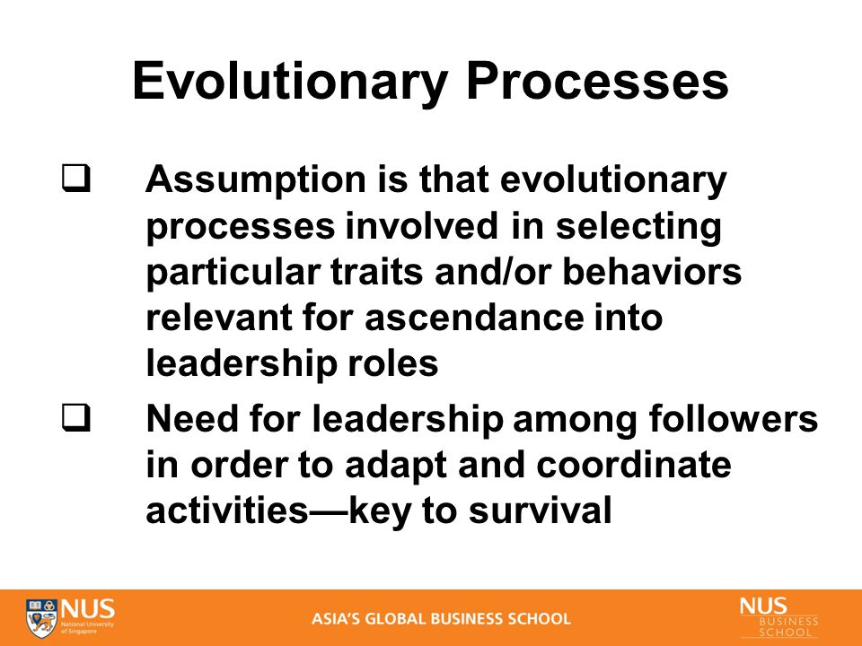 Evolutionary Processes  Assumption is that evolutionary processes involved in selecting particular traits and/or behaviors relevant for ascendance into leadership roles  Need for leadership among followers in order to adapt and coordinate activities—key to survival