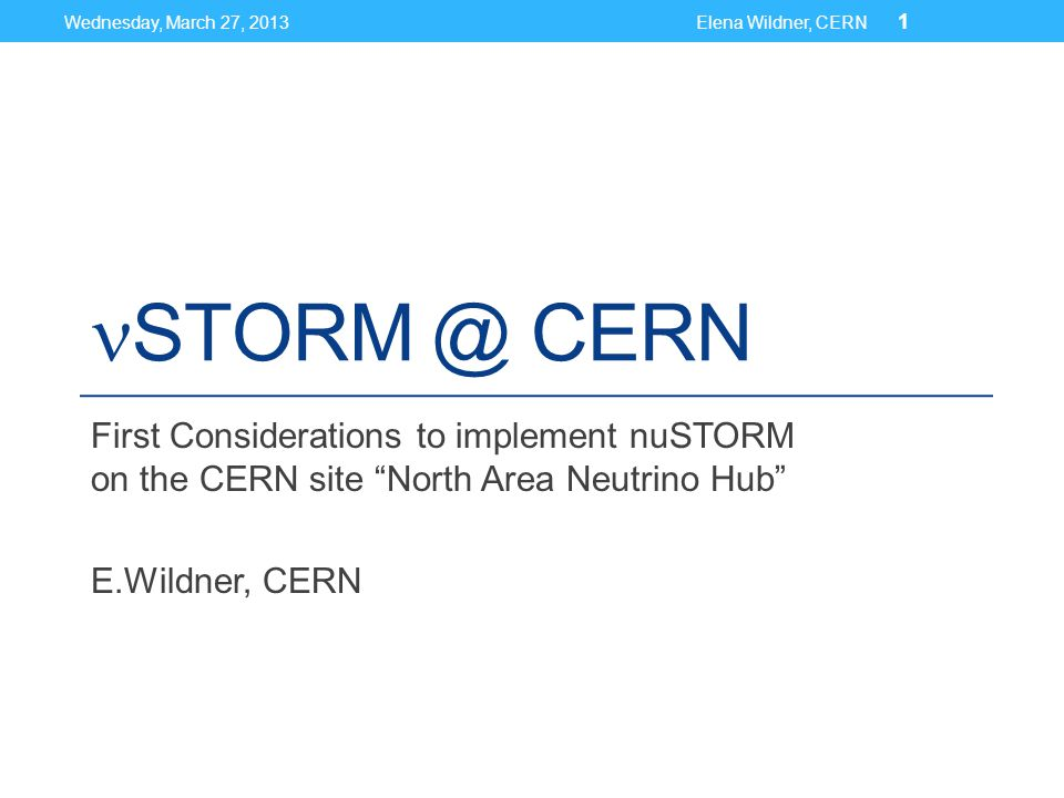 STORM @ CERN First Considerations to implement nuSTORM on the CERN site North Area Neutrino Hub E.Wildner, CERN Wednesday, March 27, 2013Elena Wildner, CERN 1