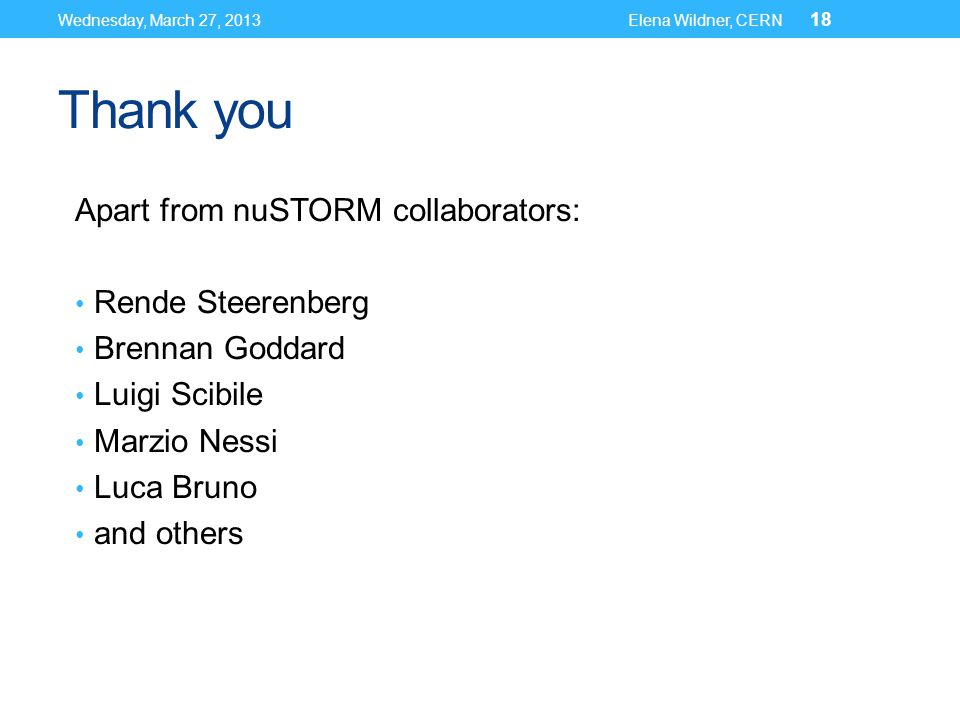 Thank you Apart from nuSTORM collaborators: Rende Steerenberg Brennan Goddard Luigi Scibile Marzio Nessi Luca Bruno and others Wednesday, March 27, 2013Elena Wildner, CERN 18